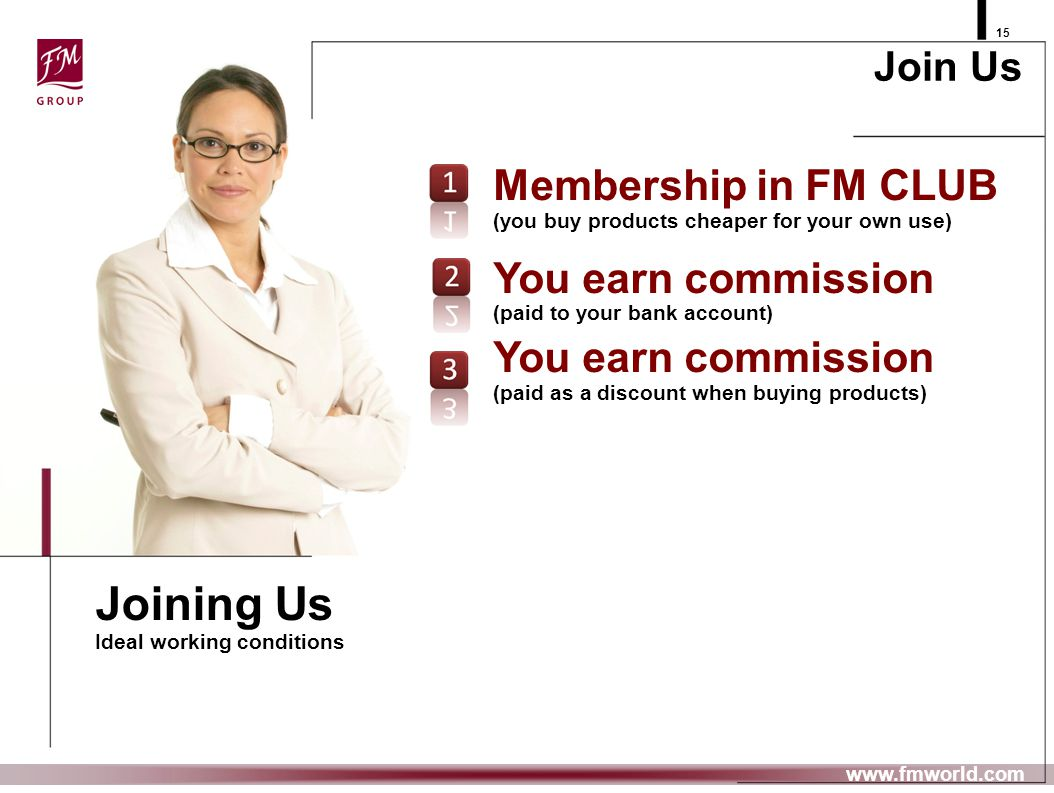 FM GROUP 15 www.fmworld.com Membership in FM CLUB (you buy products cheaper for your own use) You earn commission (paid to your bank account) You earn