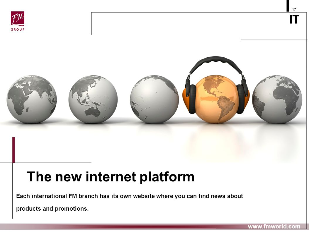 IT The new internet platform Each international FM branch has its own website where you can find news about products and promotions. 17 www.fmworld.co