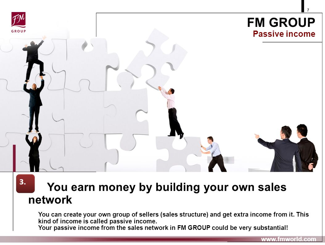 7 www.fmworld.com You earn money by building your own sales network You can create your own group of sellers (sales structure) and get extra income fr