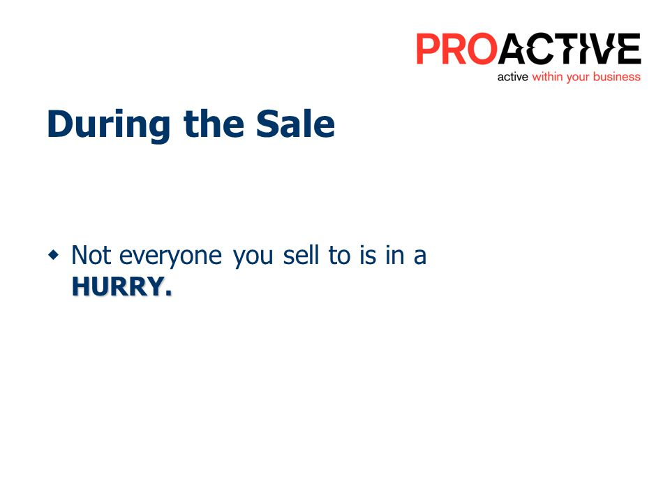 During the Sale HURRY. Not everyone you sell to is in a HURRY.