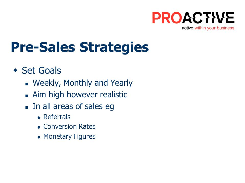 Pre-Sales Strategies Set Goals Weekly, Monthly and Yearly Aim high however realistic In all areas of sales eg Referrals Conversion Rates Monetary Figures