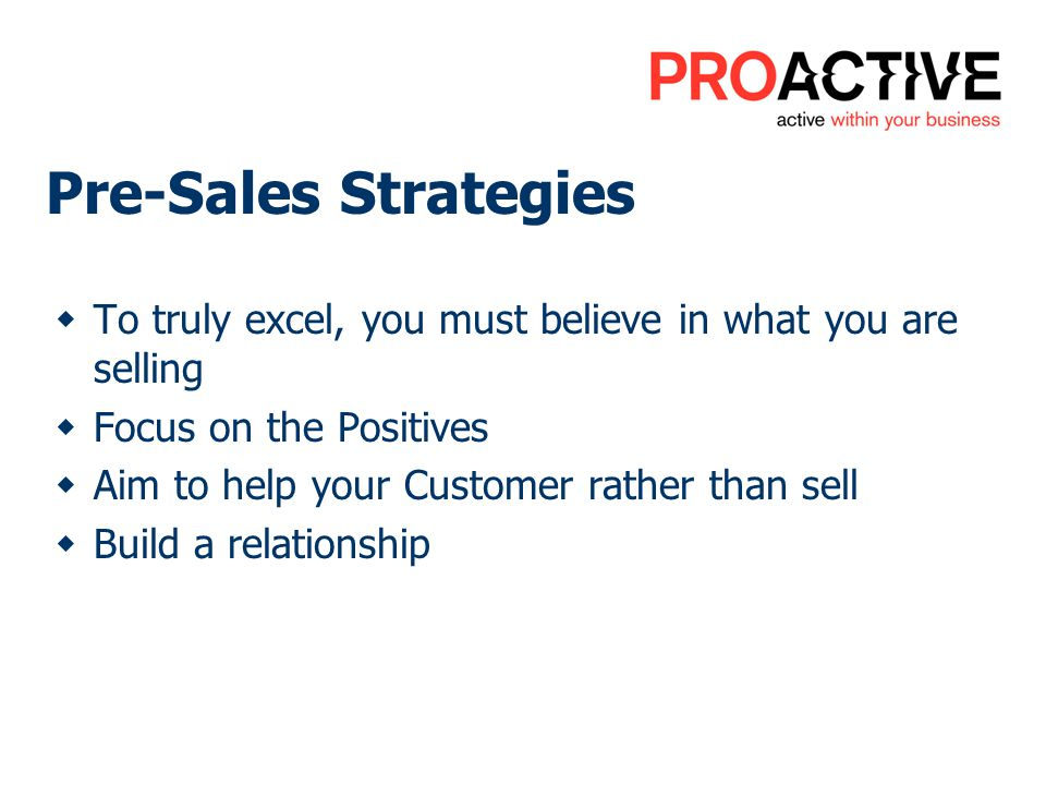 Pre-Sales Strategies To truly excel, you must believe in what you are selling Focus on the Positives Aim to help your Customer rather than sell Build a relationship
