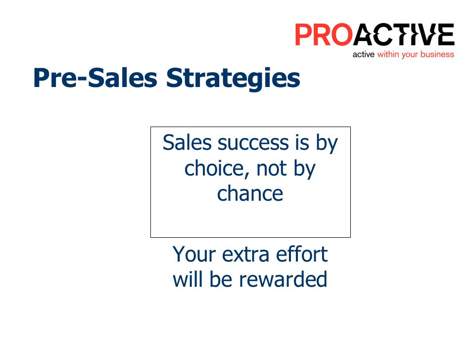 Pre-Sales Strategies Sales success is by choice, not by chance Your extra effort will be rewarded