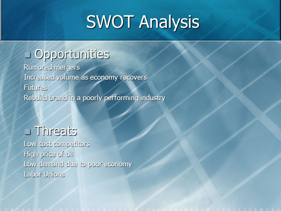 SWOT Analysis Opportunities Opportunities Rumored mergers Increased volume as economy recovers Futures Rebuild brand in a poorly performing industry Threats Threats Low cost competitors High price of oil Low demand due to poor economy Labor Unions