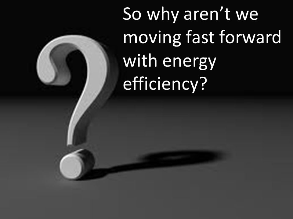 So why arent we moving fast forward with energy efficiency