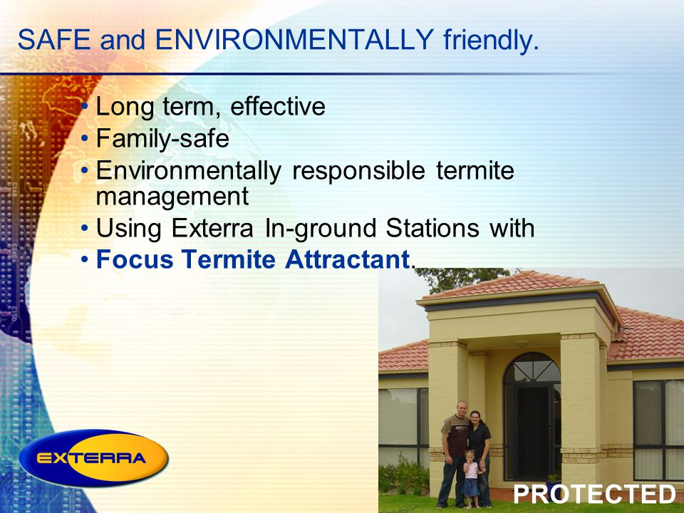 SAFE and ENVIRONMENTALLY friendly. PROTECTED Long term, effective Family-safe Environmentally responsible termite management Using Exterra In-ground S
