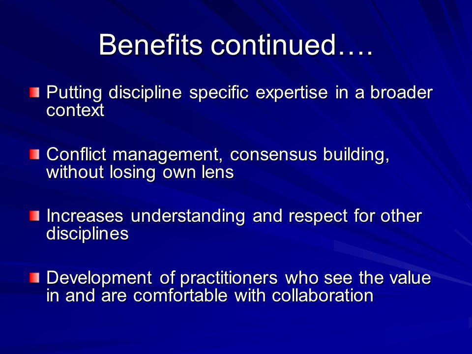 Benefits continued…. Putting discipline specific expertise in a broader context Conflict management, consensus building, without losing own lens Incre