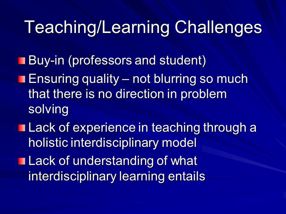 Teaching/Learning Challenges Buy-in (professors and student) Ensuring quality – not blurring so much that there is no direction in problem solving Lack of experience in teaching through a holistic interdisciplinary model Lack of understanding of what interdisciplinary learning entails