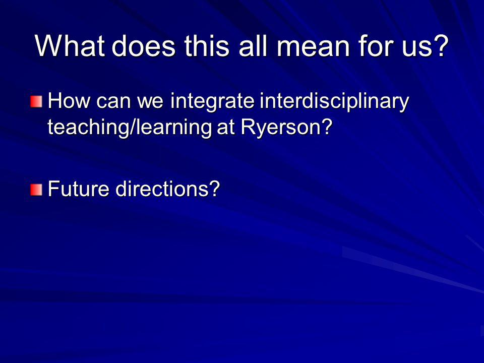 What does this all mean for us? How can we integrate interdisciplinary teaching/learning at Ryerson? Future directions?