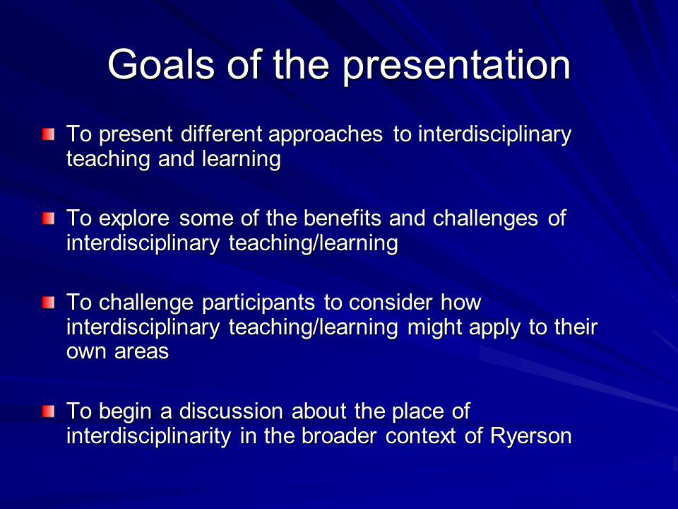 Goals of the presentation To present different approaches to interdisciplinary teaching and learning To explore some of the benefits and challenges of