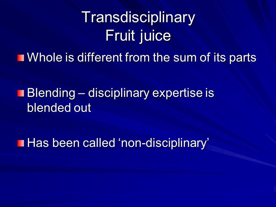 Transdisciplinary Fruit juice Whole is different from the sum of its parts Blending – disciplinary expertise is blended out Has been called non-discip