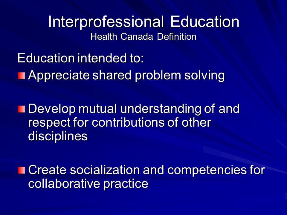 Interprofessional Education Health Canada Definition Education intended to: Appreciate shared problem solving Develop mutual understanding of and respect for contributions of other disciplines Create socialization and competencies for collaborative practice