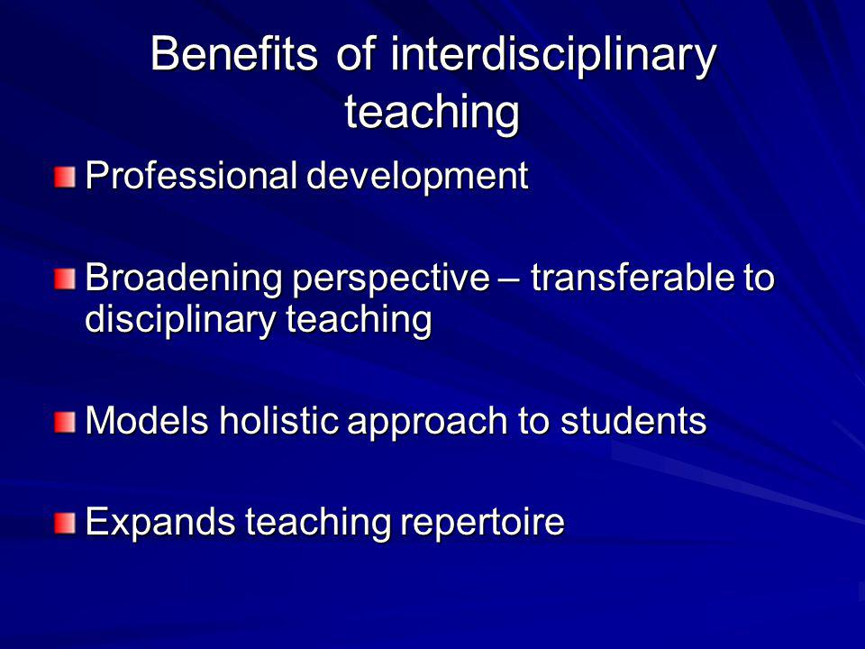 Benefits of interdisciplinary teaching Professional development Broadening perspective – transferable to disciplinary teaching Models holistic approac