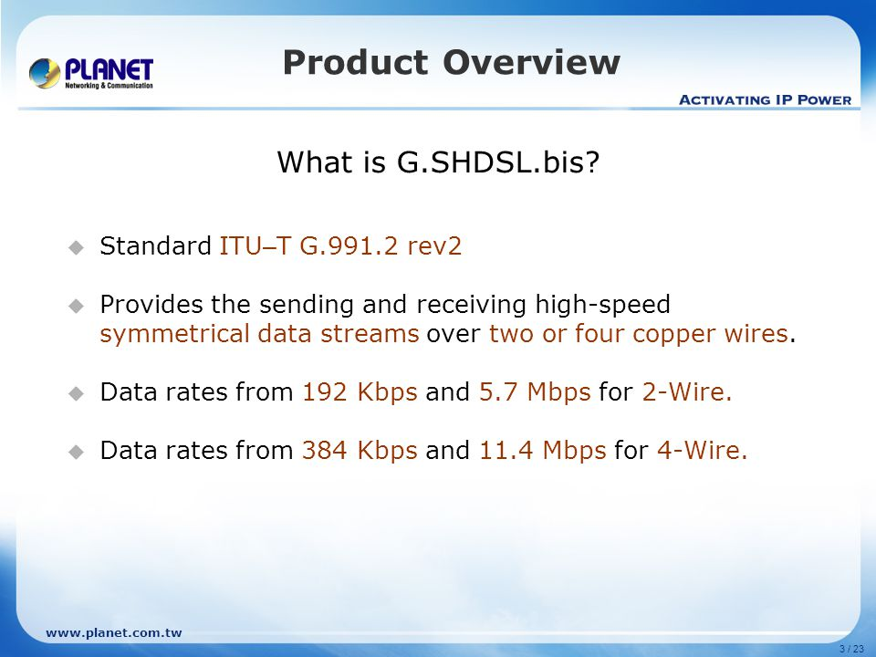3 / 23 www.planet.com.tw Product Overview What is G.SHDSL.bis? Standard ITU – T G.991.2 rev2 Provides the sending and receiving high-speed symmetrical