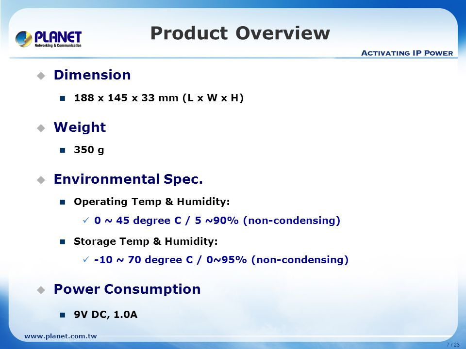 7 / 23 www.planet.com.tw Product Overview Dimension 188 x 145 x 33 mm (L x W x H) Weight 350 g Environmental Spec. Operating Temp & Humidity: 0 ~ 45 d
