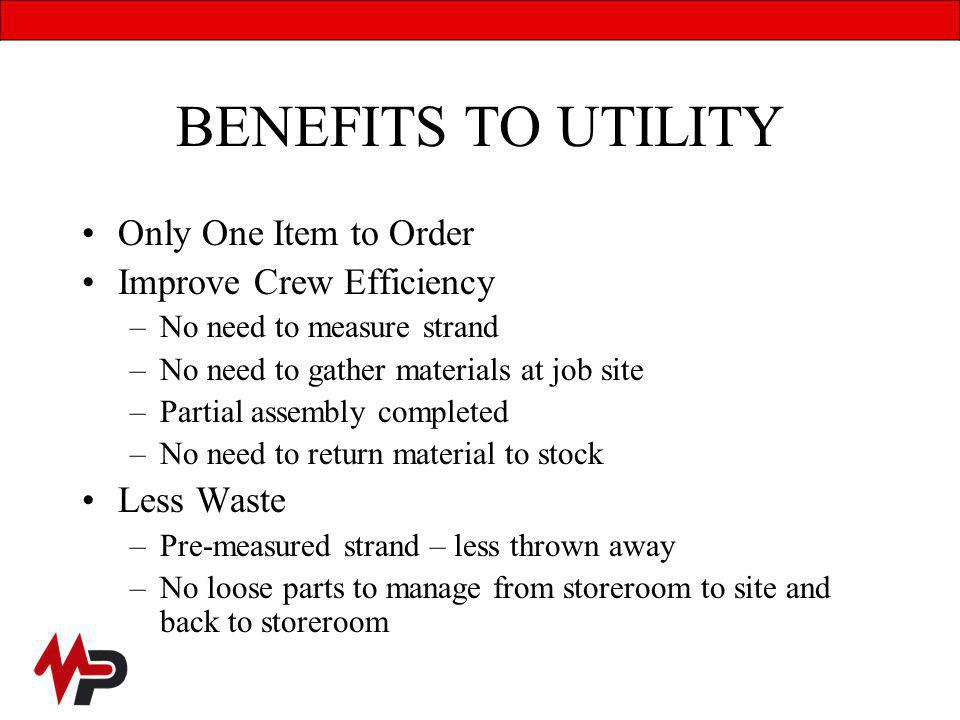 BENEFITS TO UTILITY Only One Item to Order Improve Crew Efficiency –No need to measure strand –No need to gather materials at job site –Partial assembly completed –No need to return material to stock Less Waste –Pre-measured strand – less thrown away –No loose parts to manage from storeroom to site and back to storeroom