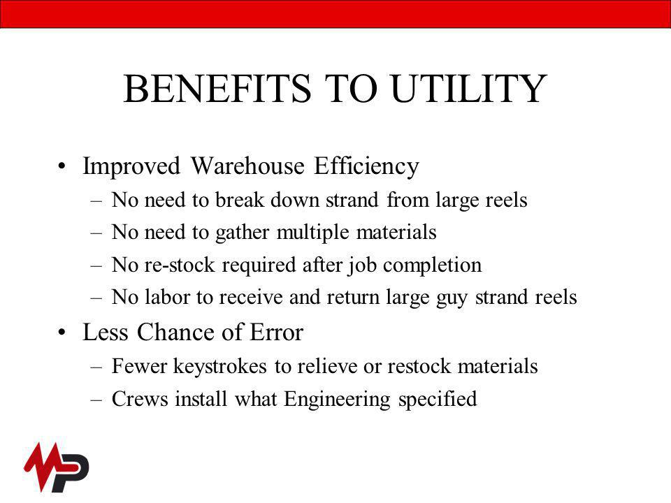 BENEFITS TO UTILITY Improved Warehouse Efficiency –No need to break down strand from large reels –No need to gather multiple materials –No re-stock required after job completion –No labor to receive and return large guy strand reels Less Chance of Error –Fewer keystrokes to relieve or restock materials –Crews install what Engineering specified
