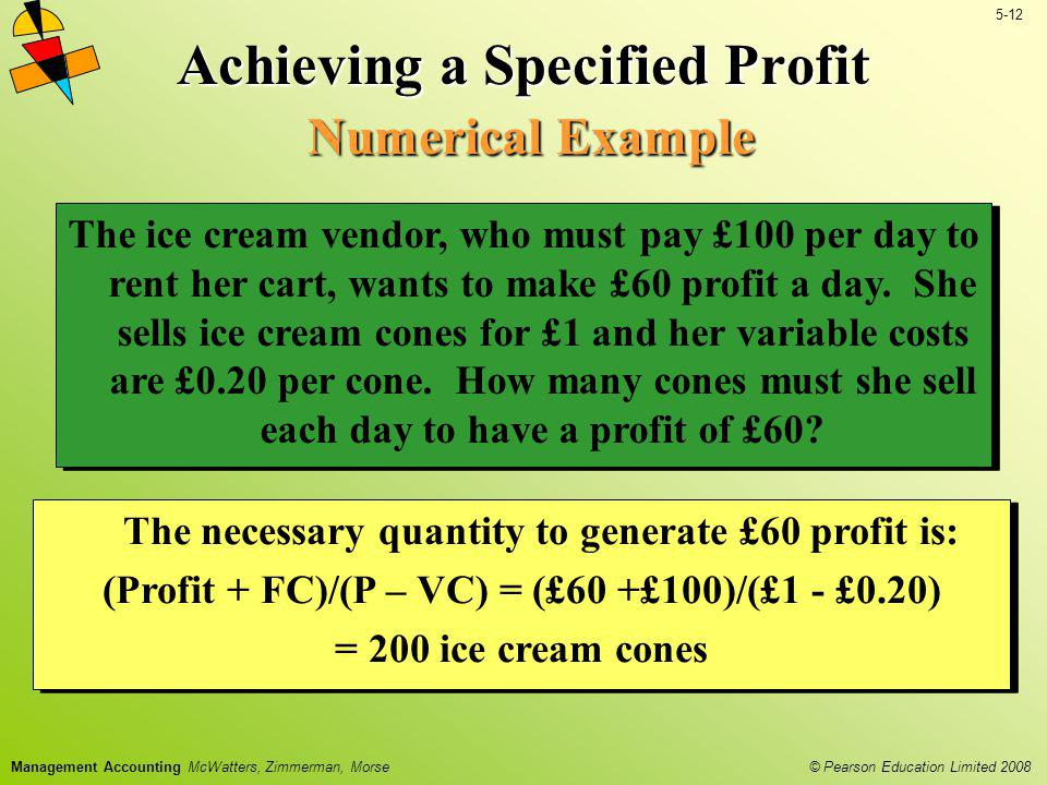 © Pearson Education Limited 2008 5-12 Management Accounting McWatters, Zimmerman, Morse Achieving a Specified Profit Numerical Example The ice cream v