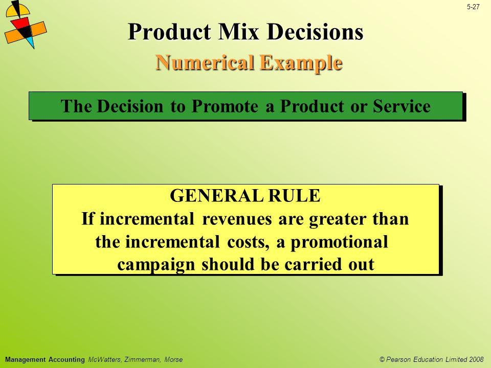 © Pearson Education Limited 2008 5-27 Management Accounting McWatters, Zimmerman, Morse Product Mix Decisions Numerical Example The Decision to Promot