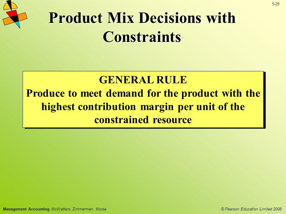 © Pearson Education Limited 2008 5-29 Management Accounting McWatters, Zimmerman, Morse Product Mix Decisions with Constraints GENERAL RULE Produce to