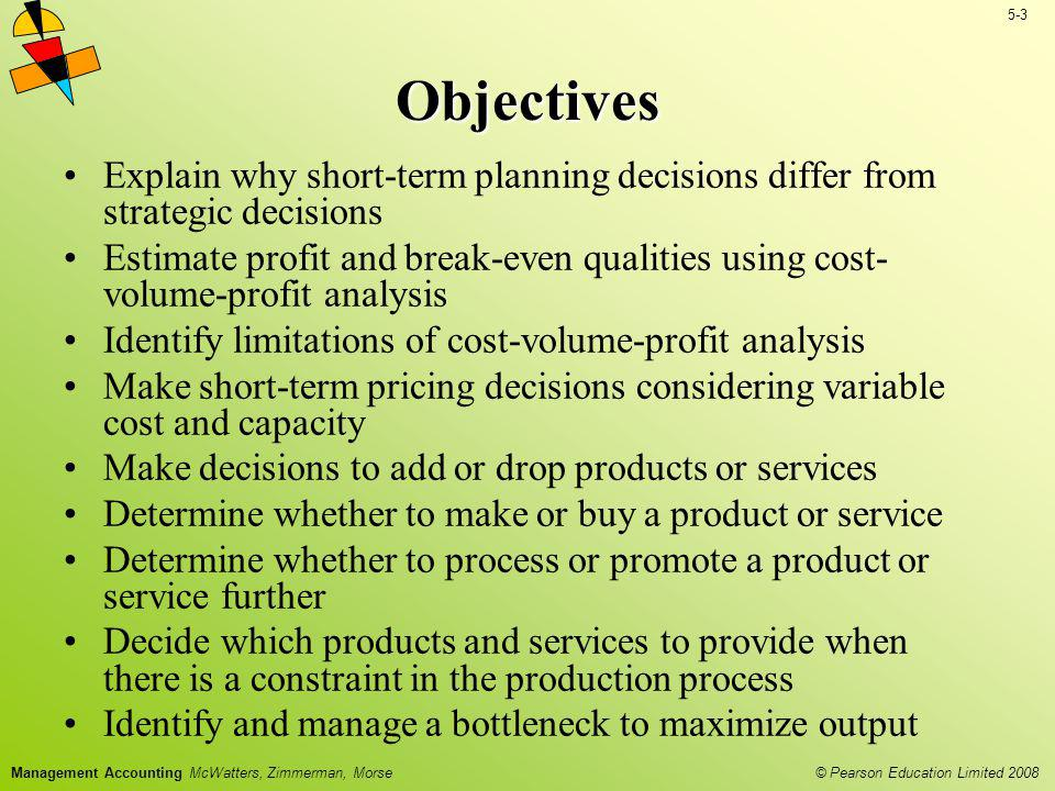 © Pearson Education Limited 2008 5-3 Management Accounting McWatters, Zimmerman, Morse Objectives Explain why short-term planning decisions differ fro