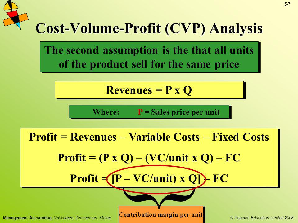 © Pearson Education Limited 2008 5-7 Management Accounting McWatters, Zimmerman, Morse Cost-Volume-Profit (CVP) Analysis Revenues = P x Q Where:P = Sa