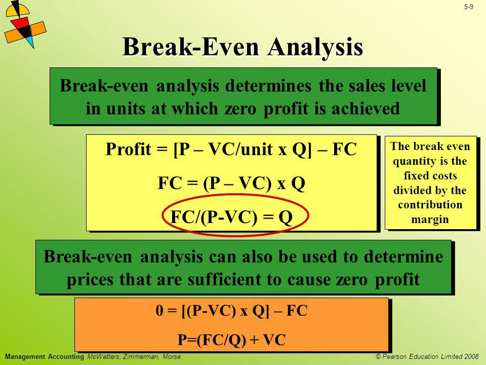 © Pearson Education Limited 2008 5-9 Management Accounting McWatters, Zimmerman, Morse Break-Even Analysis Profit = [P – VC/unit x Q] – FC FC = (P – V