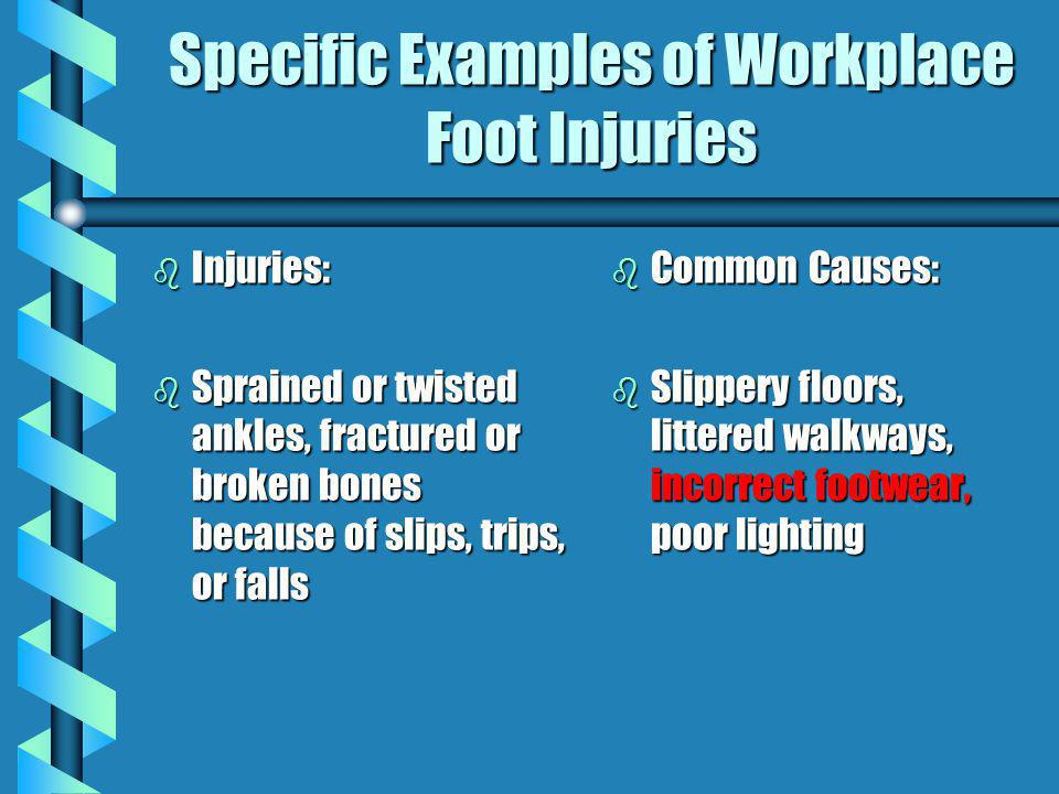 Specific Examples of Workplace Foot Injuries b Injuries: b Sprained or twisted ankles, fractured or broken bones because of slips, trips, or falls b C