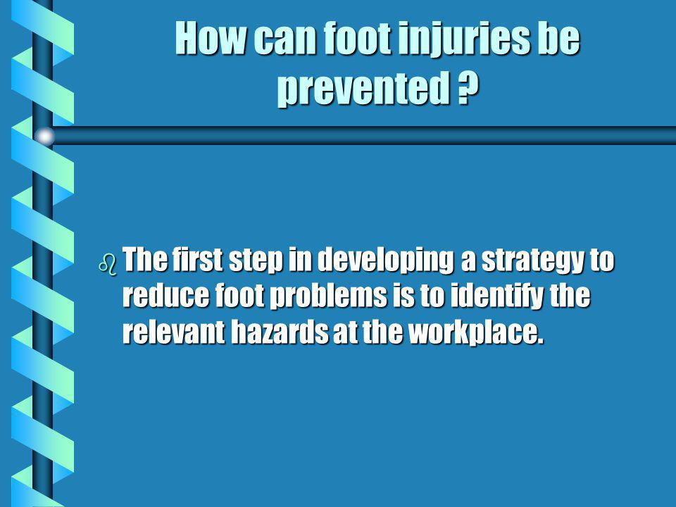 How can foot injuries be prevented ? b The first step in developing a strategy to reduce foot problems is to identify the relevant hazards at the work
