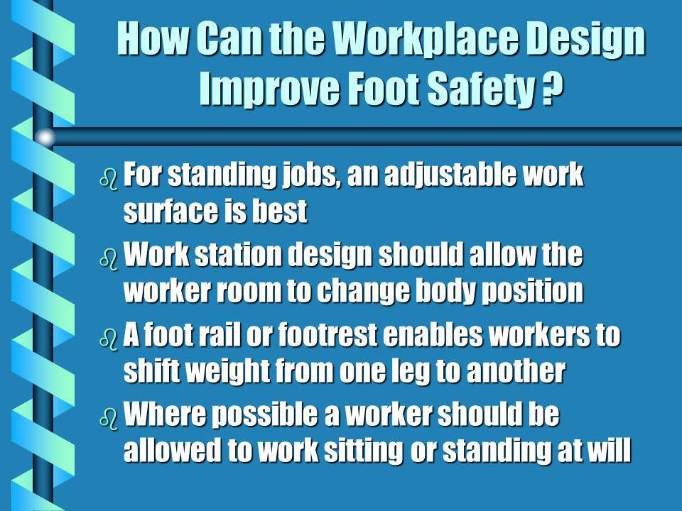 How Can the Workplace Design Improve Foot Safety ? b For standing jobs, an adjustable work surface is best b Work station design should allow the work