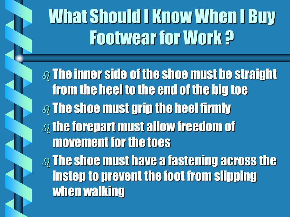 What Should I Know When I Buy Footwear for Work ? b The inner side of the shoe must be straight from the heel to the end of the big toe b The shoe mus