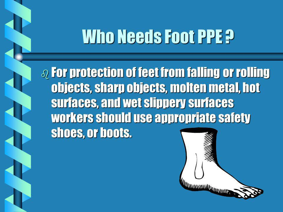 Who Needs Foot PPE ? b For protection of feet from falling or rolling objects, sharp objects, molten metal, hot surfaces, and wet slippery surfaces wo
