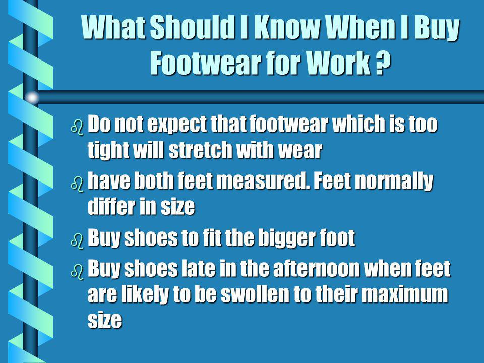 What Should I Know When I Buy Footwear for Work ? b Do not expect that footwear which is too tight will stretch with wear b have both feet measured. F