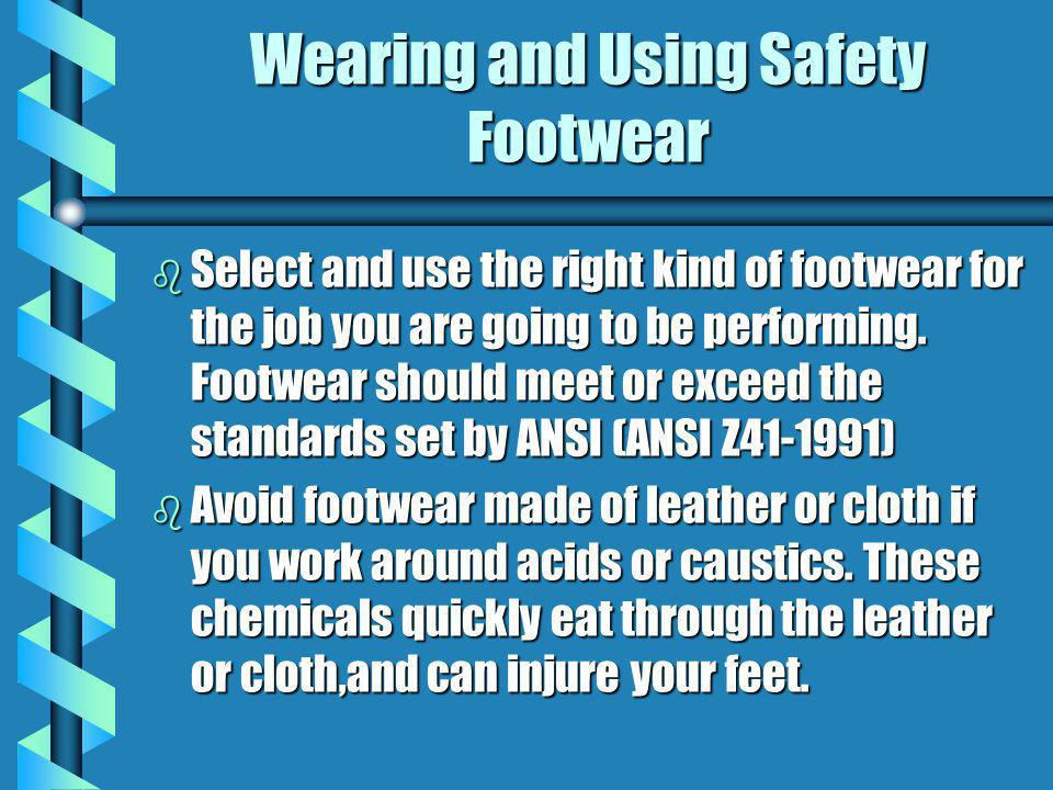 Wearing and Using Safety Footwear b Select and use the right kind of footwear for the job you are going to be performing. Footwear should meet or exce
