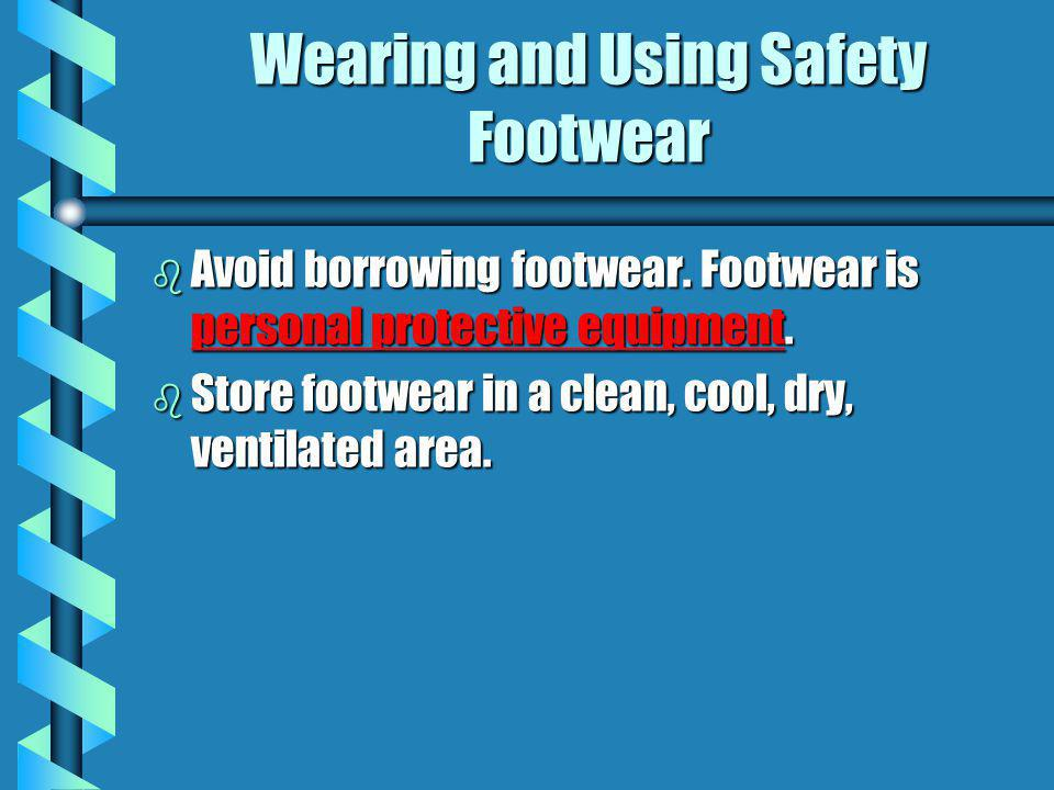 Wearing and Using Safety Footwear b Avoid borrowing footwear. Footwear is personal protective equipment. b Store footwear in a clean, cool, dry, venti