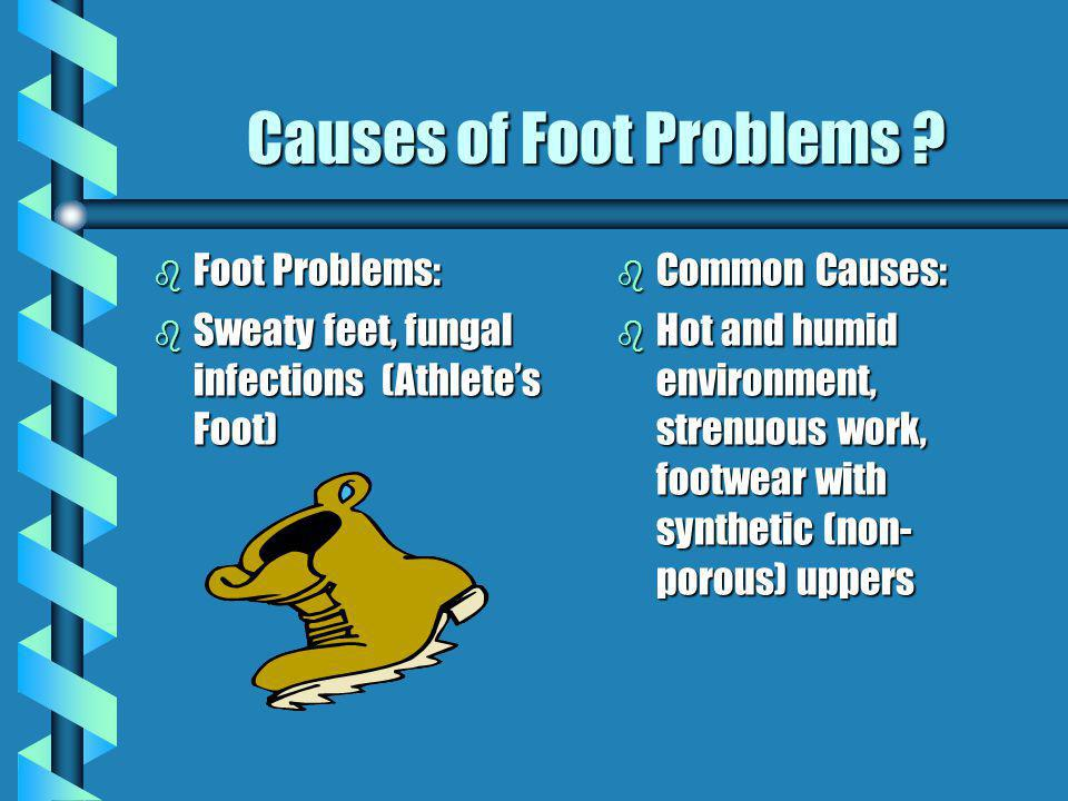 Causes of Foot Problems ? b Foot Problems: b Sweaty feet, fungal infections (Athletes Foot) b Common Causes: b Hot and humid environment, strenuous wo