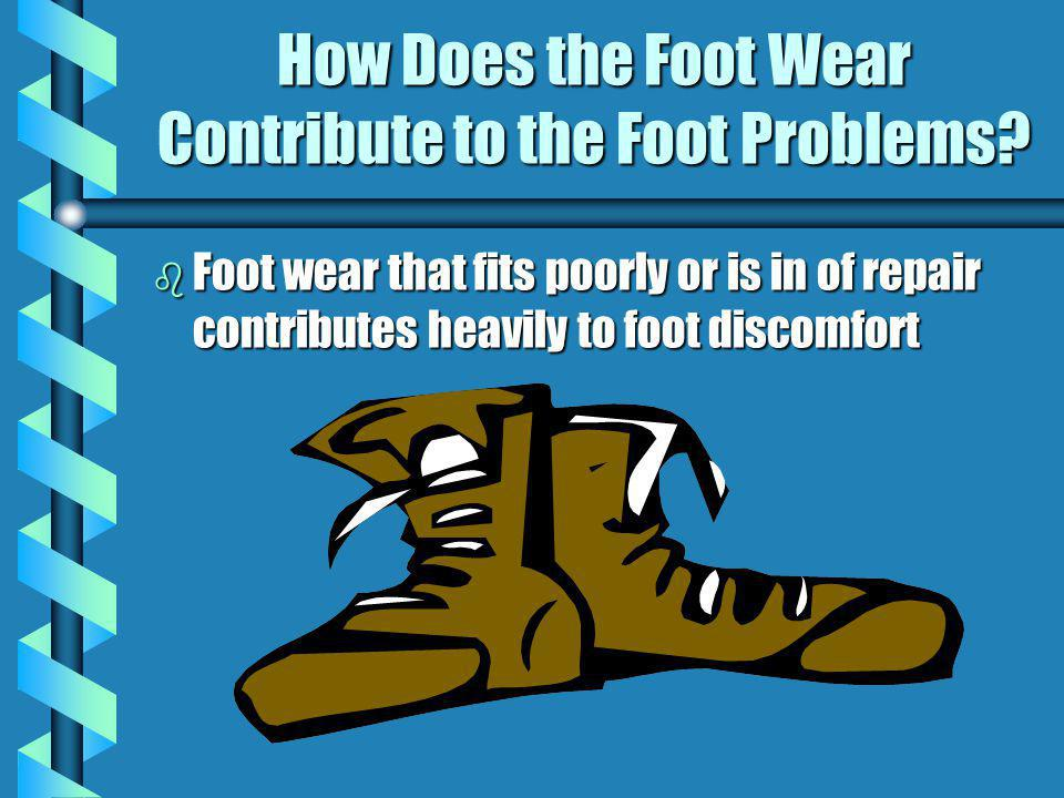 How Does the Foot Wear Contribute to the Foot Problems? b Foot wear that fits poorly or is in of repair contributes heavily to foot discomfort