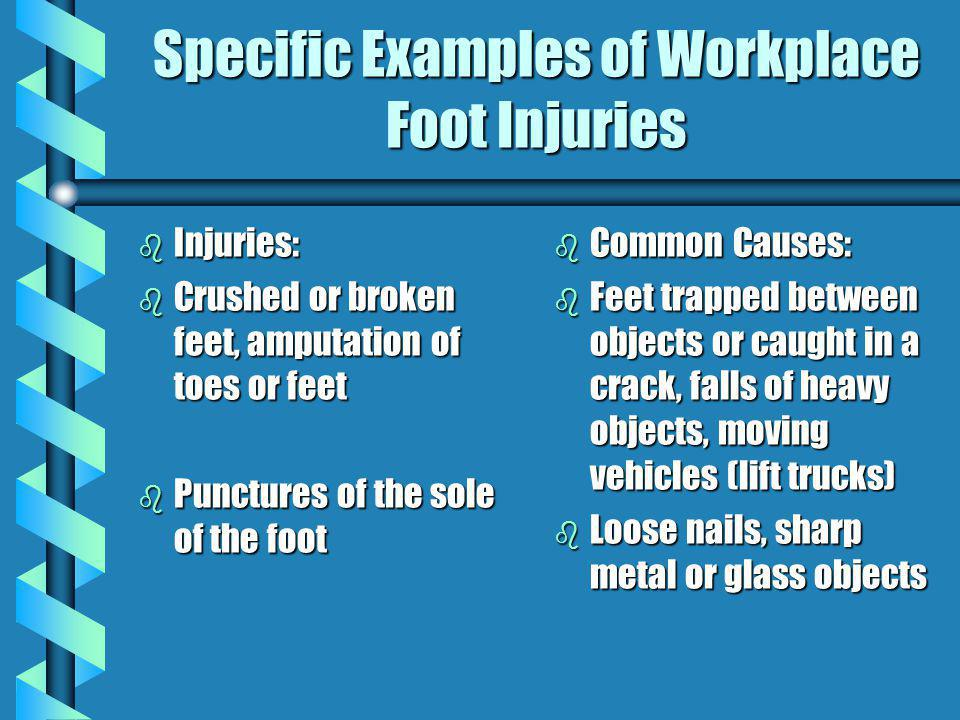 Specific Examples of Workplace Foot Injuries b Injuries: b Crushed or broken feet, amputation of toes or feet b Punctures of the sole of the foot b Co