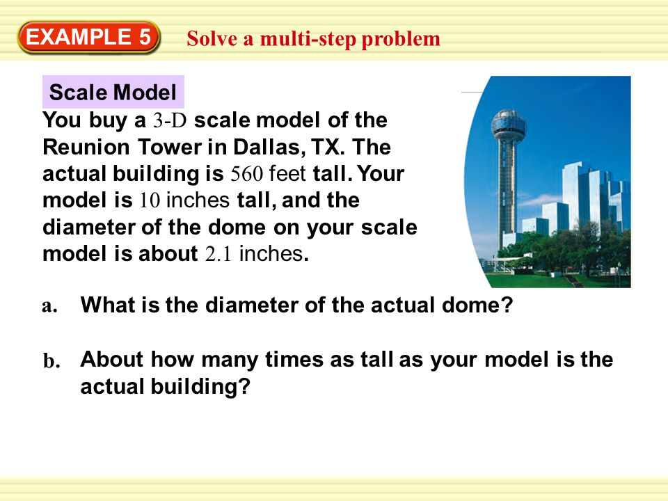 EXAMPLE 5 Solve a multi-step problem Cross Products Property measurement on model measurement on actual building = 1176 10 x x = 117.6 SOLUTION 10 in.