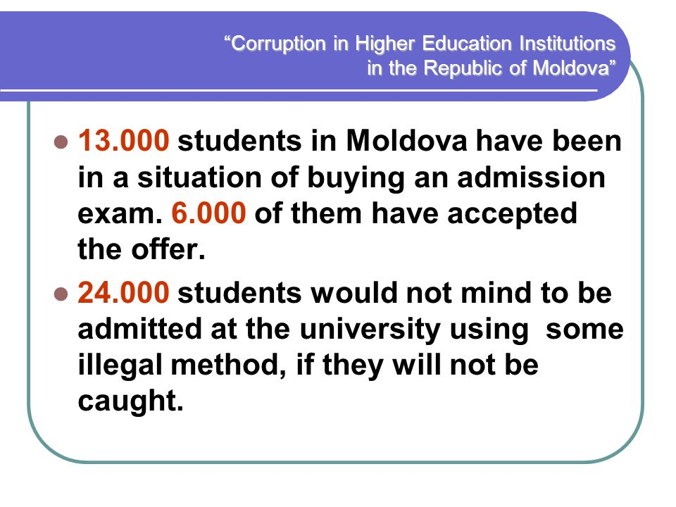 Corruption in Higher Education Institutions in the Republic of Moldova 13.000 students in Moldova have been in a situation of buying an admission exam.