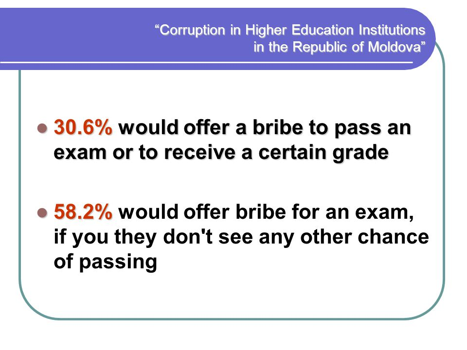 Corruption in Higher Education Institutions in the Republic of Moldova 30.6% would offer a bribe to pass an exam or to receive a certain grade 30.6% would offer a bribe to pass an exam or to receive a certain grade 58.2% 58.2% would offer bribe for an exam, if you they don t see any other chance of passing