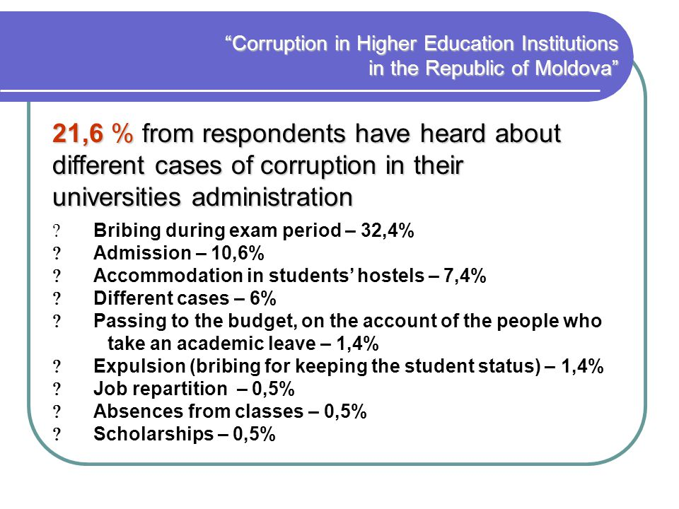 Corruption in Higher Education Institutions in the Republic of Moldova Bribing during exam period – 32,4% Admission – 10,6% Accommodation in students hostels – 7,4% Different cases – 6% Passing to the budget, on the account of the people who take an academic leave – 1,4% Expulsion (bribing for keeping the student status) – 1,4% Job repartition – 0,5% Absences from classes – 0,5% Scholarships – 0,5% 21,6 % from respondents have heard about different cases of corruption in their universities administration