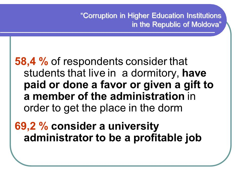 Corruption in Higher Education Institutions in the Republic of Moldova 58,4 % of respondents consider that students that live in a dormitory, have paid or done a favor or given a gift to a member of the administration in order to get the place in the dorm 69,2 % consider a university administrator to be a profitable job