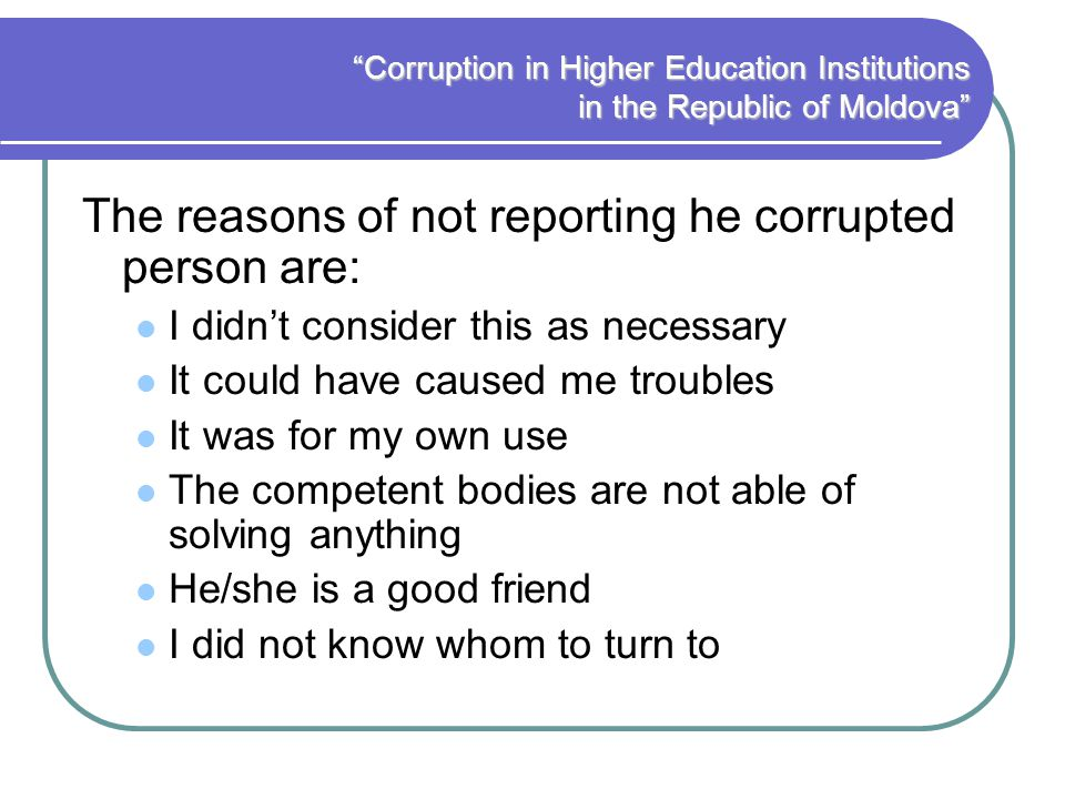 Corruption in Higher Education Institutions in the Republic of Moldova The reasons of not reporting he corrupted person are: I didnt consider this as necessary It could have caused me troubles It was for my own use The competent bodies are not able of solving anything He/she is a good friend I did not know whom to turn to