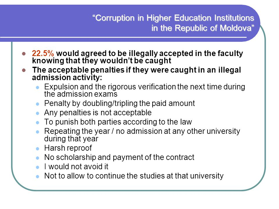Corruption in Higher Education Institutions in the Republic of Moldova 22.5% would agreed to be illegally accepted in the faculty knowing that they wouldnt be caught The acceptable penalties if they were caught in an illegal admission activity: Expulsion and the rigorous verification the next time during the admission exams Penalty by doubling/tripling the paid amount Any penalties is not acceptable To punish both parties according to the law Repeating the year / no admission at any other university during that year Harsh reproof No scholarship and payment of the contract I would not avoid it Not to allow to continue the studies at that university