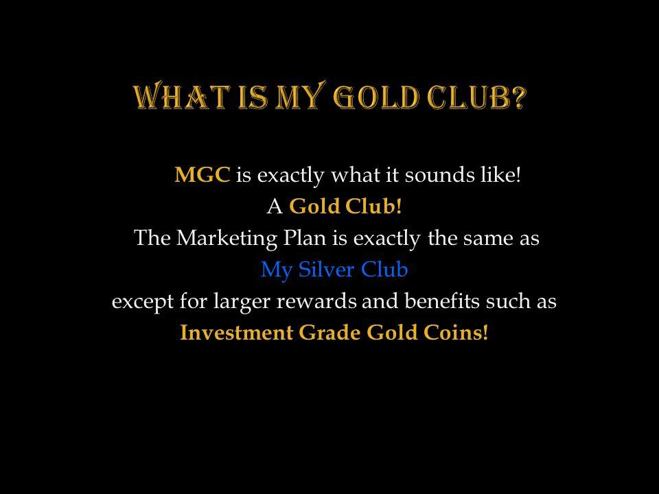 MGC is exactly what it sounds like! MGC is exactly what it sounds like! A Gold Club! The Marketing Plan is exactly the same as The Marketing Plan is e