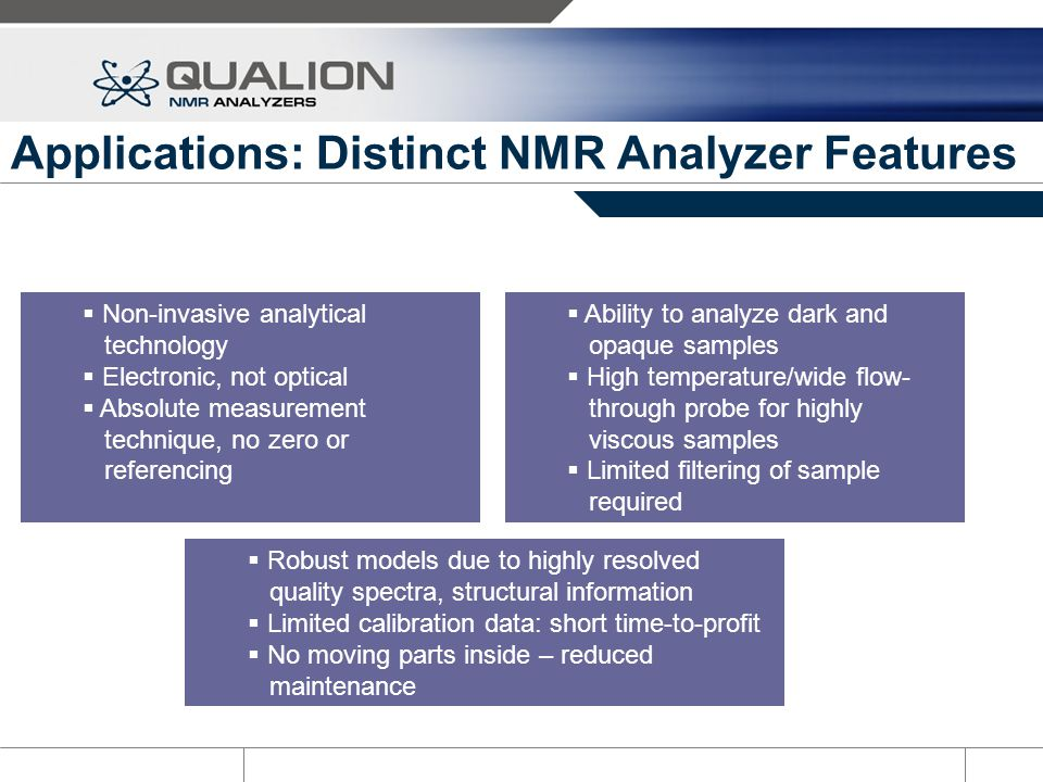 Applications: Distinct NMR Analyzer Features Non-invasive analytical technology Electronic, not optical Absolute measurement technique, no zero or ref