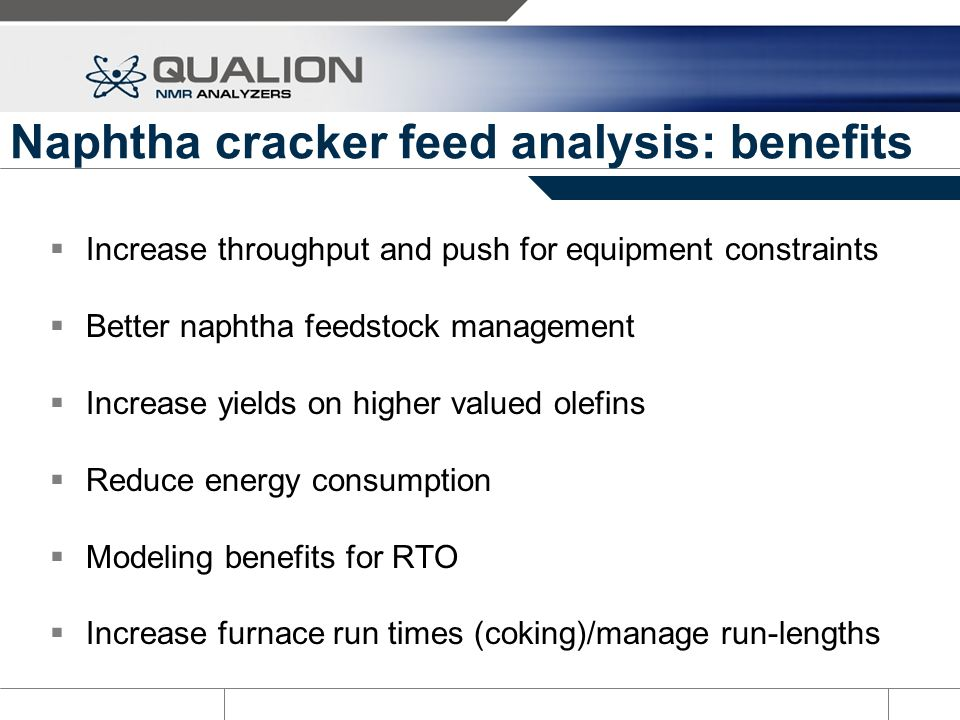 Naphtha cracker feed analysis: benefits Increase throughput and push for equipment constraints Better naphtha feedstock management Increase yields on