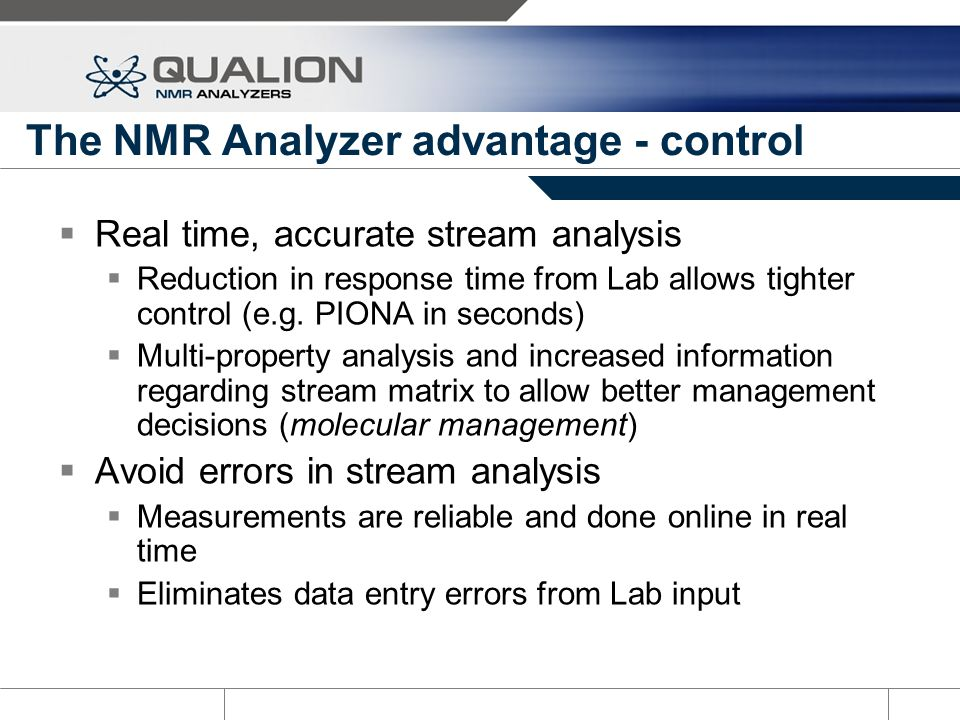 The NMR Analyzer advantage - control Real time, accurate stream analysis Reduction in response time from Lab allows tighter control (e.g. PIONA in sec