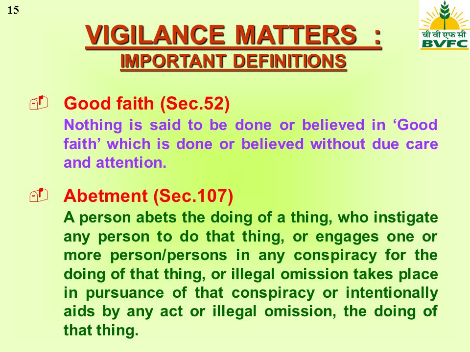 15 VIGILANCE MATTERS : IMPORTANT DEFINITIONS Good faith (Sec.52) Nothing is said to be done or believed in Good faith which is done or believed withou